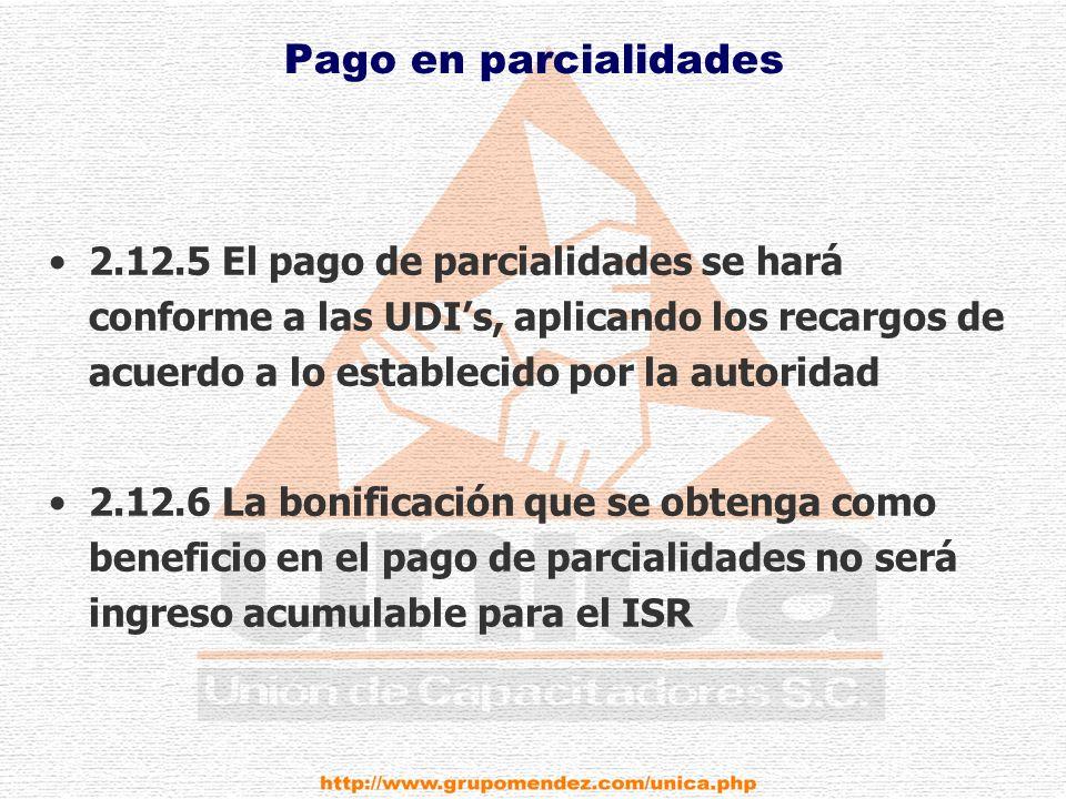 Pago en parcialidades 2.12.5 El pago de parcialidades se hará conforme a las UDIs, aplicando los recargos de acuerdo a lo establecido por la autoridad 2.12.6 La bonificación que se obtenga como beneficio en el pago de parcialidades no será ingreso acumulable para el ISR