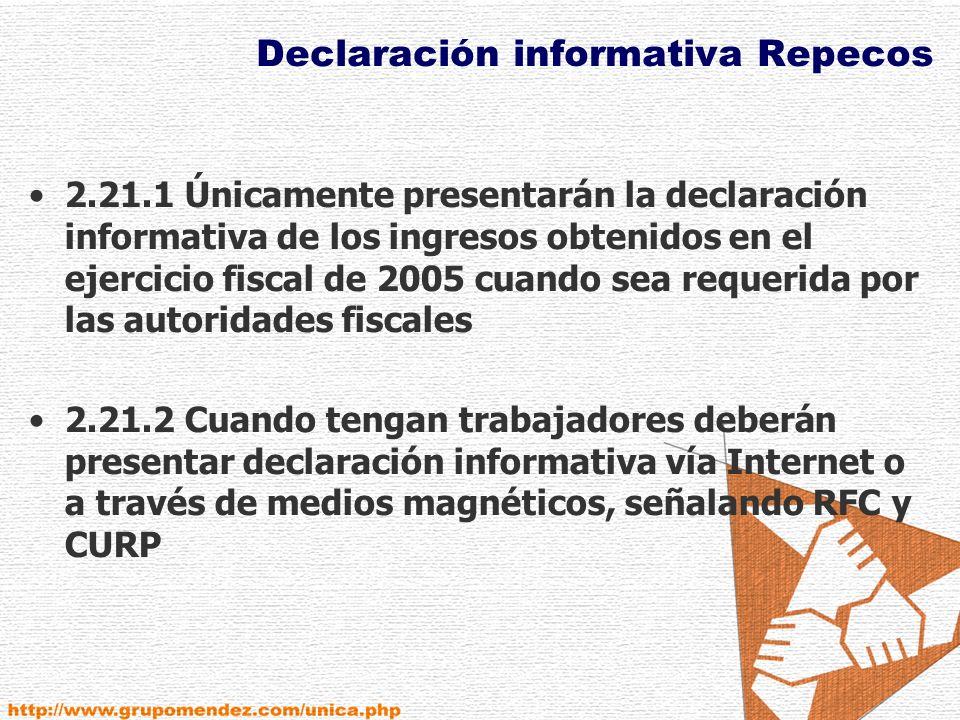 Declaración informativa Repecos 2.21.1 Únicamente presentarán la declaración informativa de los ingresos obtenidos en el ejercicio fiscal de 2005 cuando sea requerida por las autoridades fiscales 2.21.2 Cuando tengan trabajadores deberán presentar declaración informativa vía Internet o a través de medios magnéticos, señalando RFC y CURP