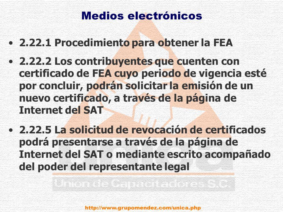 Medios electrónicos 2.22.1 Procedimiento para obtener la FEA 2.22.2 Los contribuyentes que cuenten con certificado de FEA cuyo periodo de vigencia esté por concluir, podrán solicitar la emisión de un nuevo certificado, a través de la página de Internet del SAT 2.22.5 La solicitud de revocación de certificados podrá presentarse a través de la página de Internet del SAT o mediante escrito acompañado del poder del representante legal