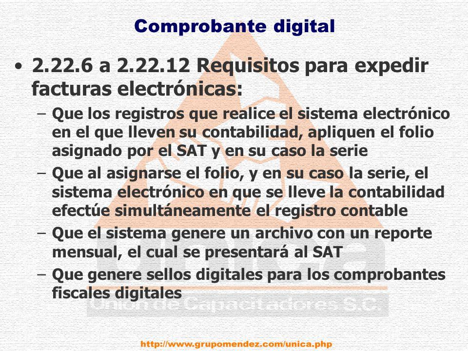 Comprobante digital 2.22.6 a 2.22.12 Requisitos para expedir facturas electrónicas: –Que los registros que realice el sistema electrónico en el que lleven su contabilidad, apliquen el folio asignado por el SAT y en su caso la serie –Que al asignarse el folio, y en su caso la serie, el sistema electrónico en que se lleve la contabilidad efectúe simultáneamente el registro contable –Que el sistema genere un archivo con un reporte mensual, el cual se presentará al SAT –Que genere sellos digitales para los comprobantes fiscales digitales