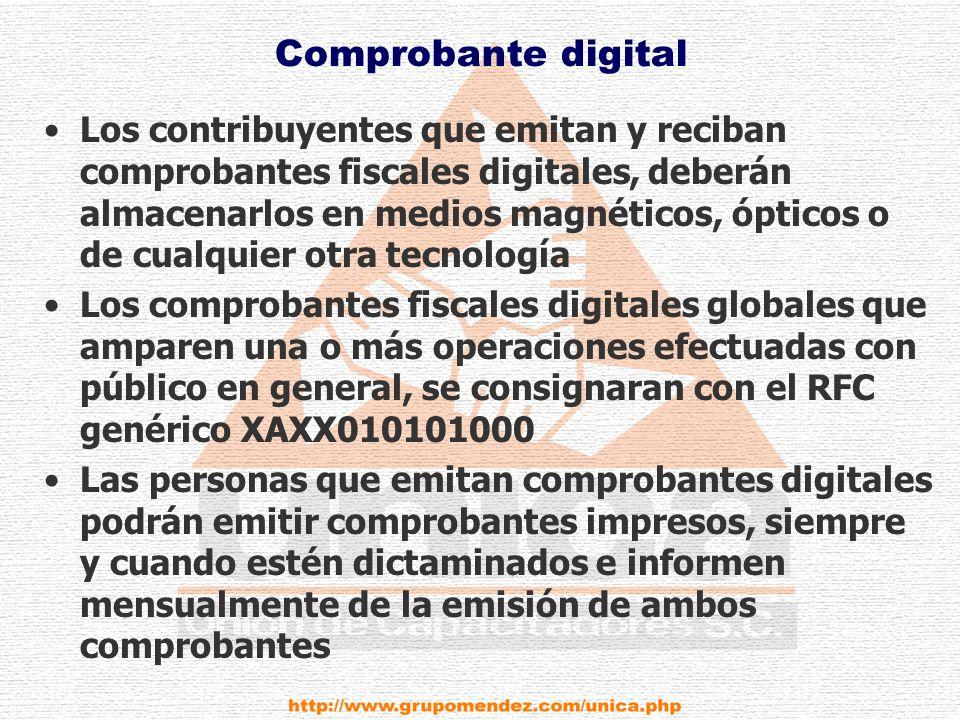 Comprobante digital Los contribuyentes que emitan y reciban comprobantes fiscales digitales, deberán almacenarlos en medios magnéticos, ópticos o de cualquier otra tecnología Los comprobantes fiscales digitales globales que amparen una o más operaciones efectuadas con público en general, se consignaran con el RFC genérico XAXX010101000 Las personas que emitan comprobantes digitales podrán emitir comprobantes impresos, siempre y cuando estén dictaminados e informen mensualmente de la emisión de ambos comprobantes