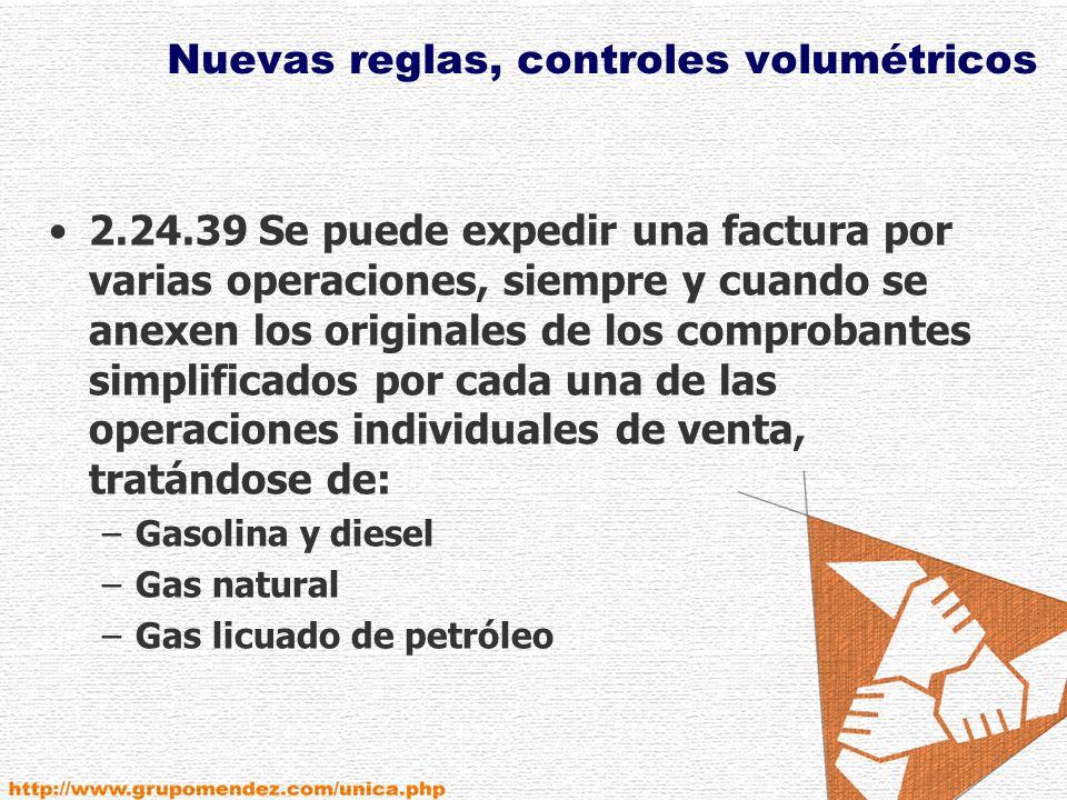 Nuevas reglas, controles volumétricos 2.24.39 Se puede expedir una factura por varias operaciones, siempre y cuando se anexen los originales de los comprobantes simplificados por cada una de las operaciones individuales de venta, tratándose de: –Gasolina y diesel –Gas natural –Gas licuado de petróleo