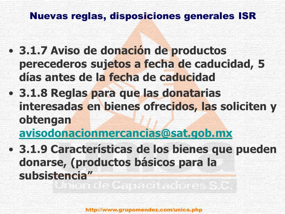 Nuevas reglas, disposiciones generales ISR 3.1.7 Aviso de donación de productos perecederos sujetos a fecha de caducidad, 5 días antes de la fecha de caducidad 3.1.8 Reglas para que las donatarias interesadas en bienes ofrecidos, las soliciten y obtengan avisodonacionmercancias@sat.gob.mx avisodonacionmercancias@sat.gob.mx 3.1.9 Características de los bienes que pueden donarse, (productos básicos para la subsistencia