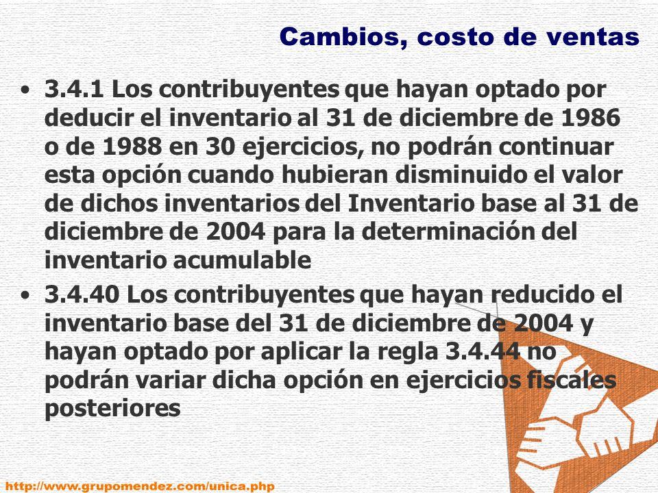 Cambios, costo de ventas 3.4.1 Los contribuyentes que hayan optado por deducir el inventario al 31 de diciembre de 1986 o de 1988 en 30 ejercicios, no podrán continuar esta opción cuando hubieran disminuido el valor de dichos inventarios del Inventario base al 31 de diciembre de 2004 para la determinación del inventario acumulable 3.4.40 Los contribuyentes que hayan reducido el inventario base del 31 de diciembre de 2004 y hayan optado por aplicar la regla 3.4.44 no podrán variar dicha opción en ejercicios fiscales posteriores