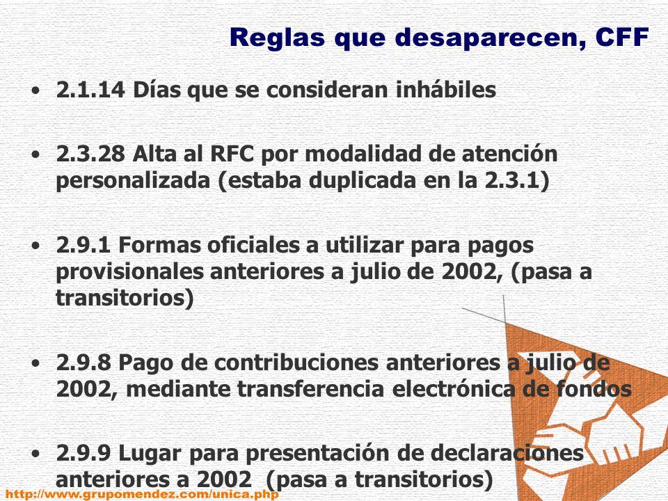Reglas que desaparecen, CFF 2.1.14 Días que se consideran inhábiles 2.3.28 Alta al RFC por modalidad de atención personalizada (estaba duplicada en la 2.3.1) 2.9.1 Formas oficiales a utilizar para pagos provisionales anteriores a julio de 2002, (pasa a transitorios) 2.9.8 Pago de contribuciones anteriores a julio de 2002, mediante transferencia electrónica de fondos 2.9.9 Lugar para presentación de declaraciones anteriores a 2002 (pasa a transitorios)