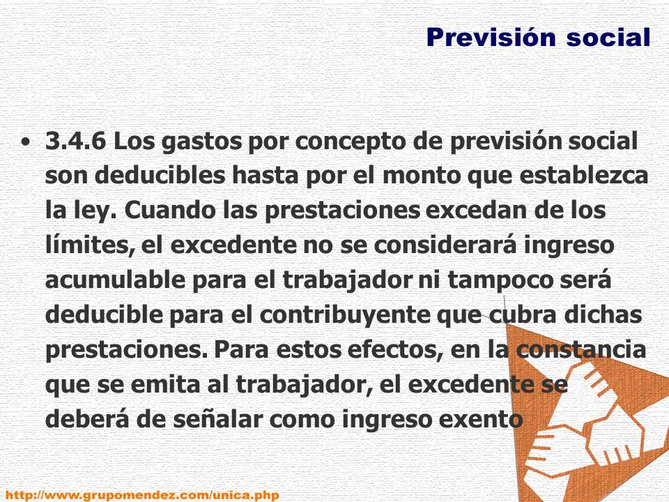 Previsión social 3.4.6 Los gastos por concepto de previsión social son deducibles hasta por el monto que establezca la ley.