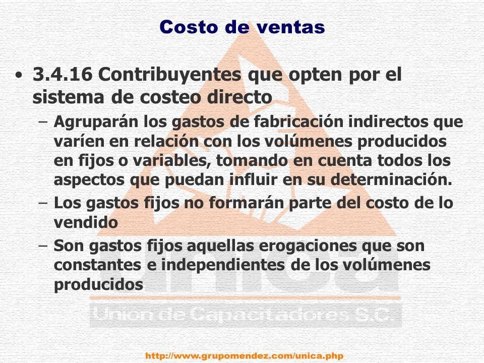 Costo de ventas 3.4.16 Contribuyentes que opten por el sistema de costeo directo –Agruparán los gastos de fabricación indirectos que varíen en relación con los volúmenes producidos en fijos o variables, tomando en cuenta todos los aspectos que puedan influir en su determinación.
