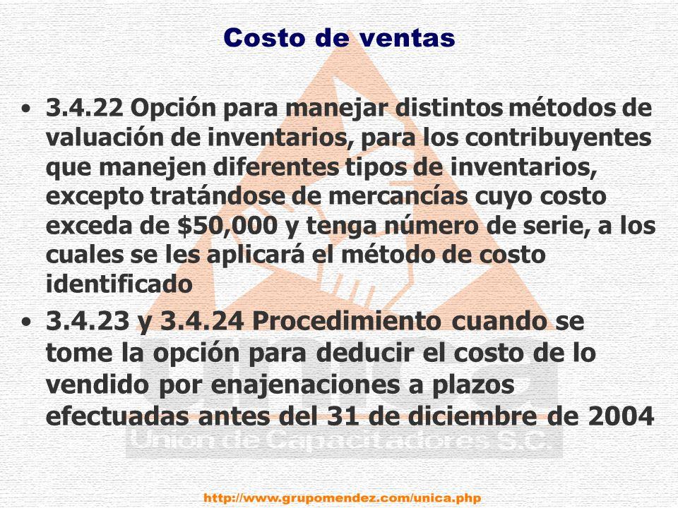 Costo de ventas 3.4.22 Opción para manejar distintos métodos de valuación de inventarios, para los contribuyentes que manejen diferentes tipos de inventarios, excepto tratándose de mercancías cuyo costo exceda de $50,000 y tenga número de serie, a los cuales se les aplicará el método de costo identificado 3.4.23 y 3.4.24 Procedimiento cuando se tome la opción para deducir el costo de lo vendido por enajenaciones a plazos efectuadas antes del 31 de diciembre de 2004