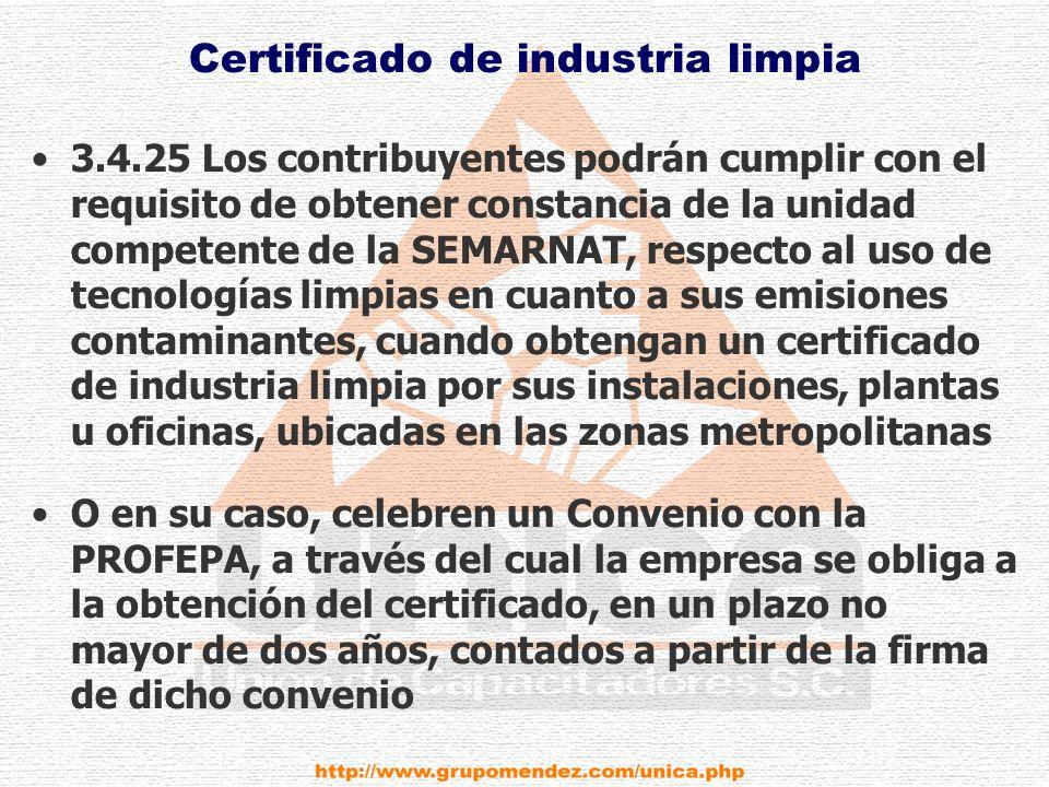 Certificado de industria limpia 3.4.25 Los contribuyentes podrán cumplir con el requisito de obtener constancia de la unidad competente de la SEMARNAT, respecto al uso de tecnologías limpias en cuanto a sus emisiones contaminantes, cuando obtengan un certificado de industria limpia por sus instalaciones, plantas u oficinas, ubicadas en las zonas metropolitanas O en su caso, celebren un Convenio con la PROFEPA, a través del cual la empresa se obliga a la obtención del certificado, en un plazo no mayor de dos años, contados a partir de la firma de dicho convenio