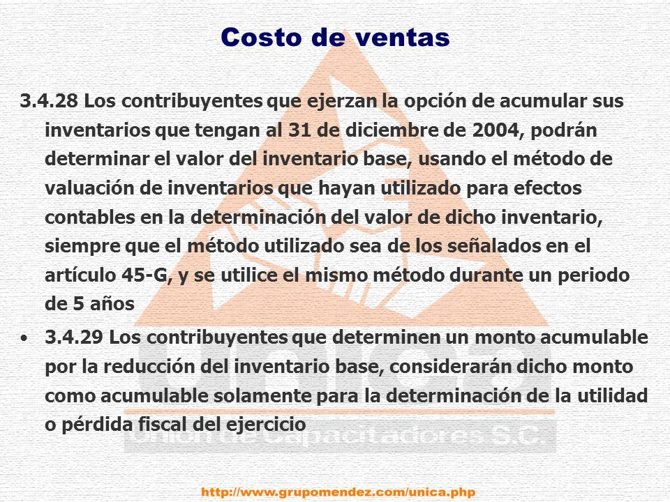 Costo de ventas 3.4.28 Los contribuyentes que ejerzan la opción de acumular sus inventarios que tengan al 31 de diciembre de 2004, podrán determinar el valor del inventario base, usando el método de valuación de inventarios que hayan utilizado para efectos contables en la determinación del valor de dicho inventario, siempre que el método utilizado sea de los señalados en el artículo 45-G, y se utilice el mismo método durante un periodo de 5 años 3.4.29 Los contribuyentes que determinen un monto acumulable por la reducción del inventario base, considerarán dicho monto como acumulable solamente para la determinación de la utilidad o pérdida fiscal del ejercicio