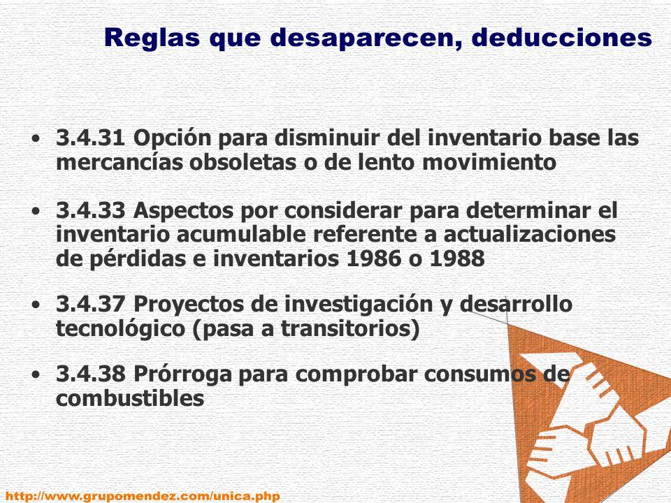 Reglas que desaparecen, deducciones 3.4.31 Opción para disminuir del inventario base las mercancías obsoletas o de lento movimiento 3.4.33 Aspectos por considerar para determinar el inventario acumulable referente a actualizaciones de pérdidas e inventarios 1986 o 1988 3.4.37 Proyectos de investigación y desarrollo tecnológico (pasa a transitorios) 3.4.38 Prórroga para comprobar consumos de combustibles