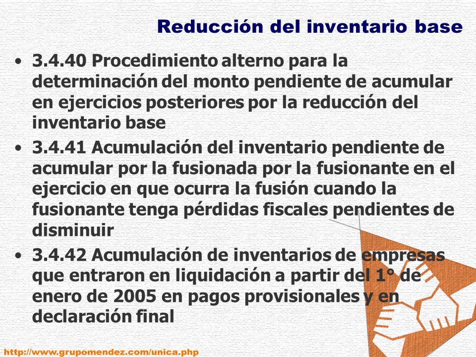Reducción del inventario base 3.4.40 Procedimiento alterno para la determinación del monto pendiente de acumular en ejercicios posteriores por la reducción del inventario base 3.4.41 Acumulación del inventario pendiente de acumular por la fusionada por la fusionante en el ejercicio en que ocurra la fusión cuando la fusionante tenga pérdidas fiscales pendientes de disminuir 3.4.42 Acumulación de inventarios de empresas que entraron en liquidación a partir del 1° de enero de 2005 en pagos provisionales y en declaración final