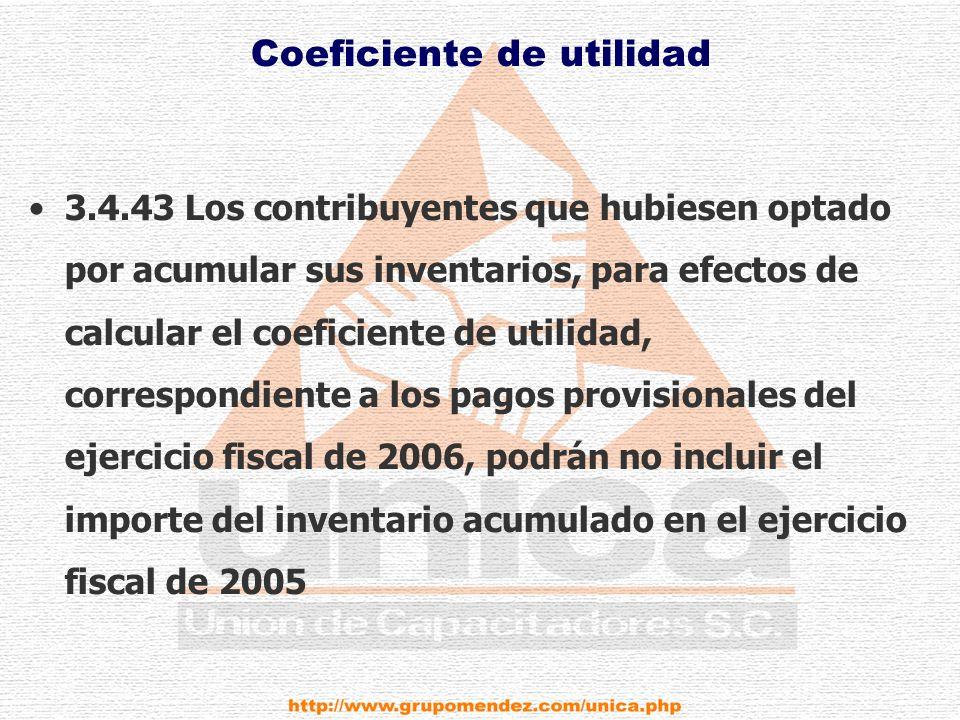 Coeficiente de utilidad 3.4.43 Los contribuyentes que hubiesen optado por acumular sus inventarios, para efectos de calcular el coeficiente de utilidad, correspondiente a los pagos provisionales del ejercicio fiscal de 2006, podrán no incluir el importe del inventario acumulado en el ejercicio fiscal de 2005