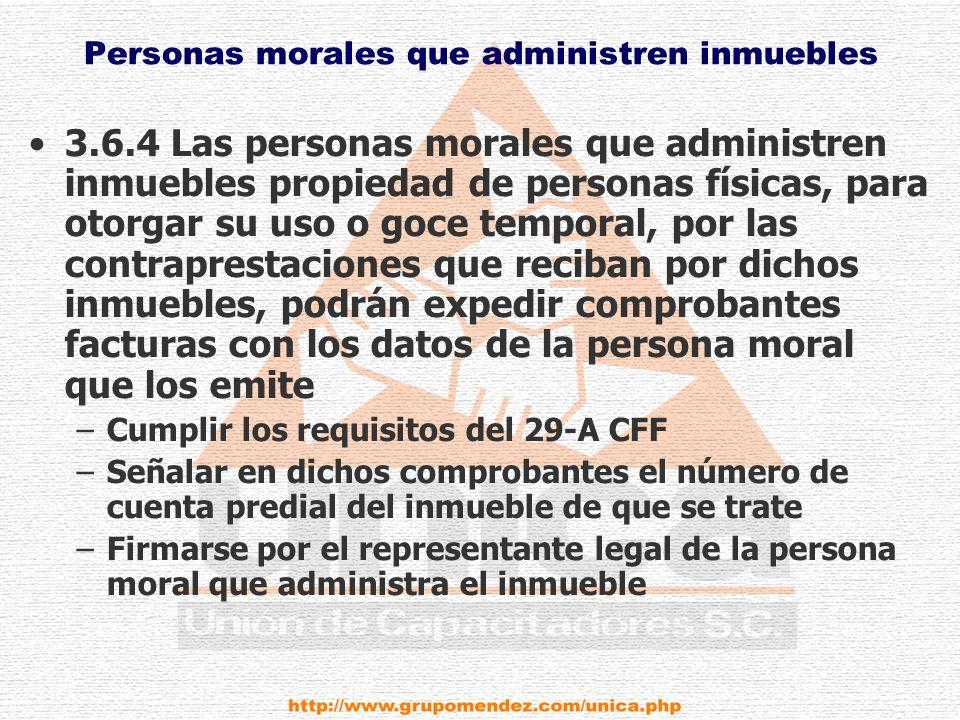 Personas morales que administren inmuebles 3.6.4 Las personas morales que administren inmuebles propiedad de personas físicas, para otorgar su uso o goce temporal, por las contraprestaciones que reciban por dichos inmuebles, podrán expedir comprobantes facturas con los datos de la persona moral que los emite –Cumplir los requisitos del 29-A CFF –Señalar en dichos comprobantes el número de cuenta predial del inmueble de que se trate –Firmarse por el representante legal de la persona moral que administra el inmueble