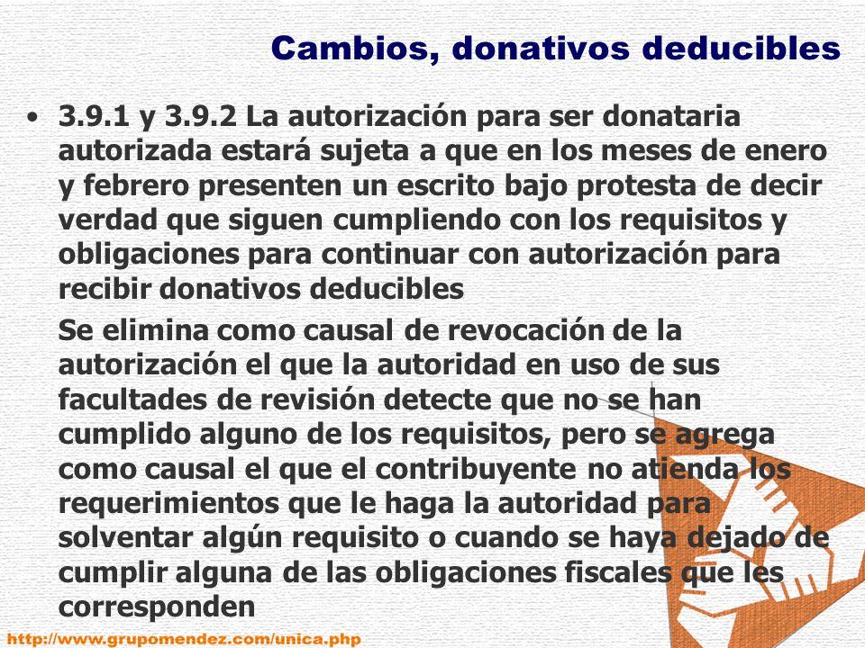 Cambios, donativos deducibles 3.9.1 y 3.9.2 La autorización para ser donataria autorizada estará sujeta a que en los meses de enero y febrero presenten un escrito bajo protesta de decir verdad que siguen cumpliendo con los requisitos y obligaciones para continuar con autorización para recibir donativos deducibles Se elimina como causal de revocación de la autorización el que la autoridad en uso de sus facultades de revisión detecte que no se han cumplido alguno de los requisitos, pero se agrega como causal el que el contribuyente no atienda los requerimientos que le haga la autoridad para solventar algún requisito o cuando se haya dejado de cumplir alguna de las obligaciones fiscales que les corresponden