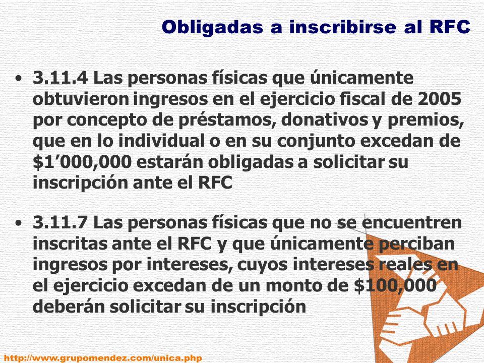Obligadas a inscribirse al RFC 3.11.4 Las personas físicas que únicamente obtuvieron ingresos en el ejercicio fiscal de 2005 por concepto de préstamos, donativos y premios, que en lo individual o en su conjunto excedan de $1000,000 estarán obligadas a solicitar su inscripción ante el RFC 3.11.7 Las personas físicas que no se encuentren inscritas ante el RFC y que únicamente perciban ingresos por intereses, cuyos intereses reales en el ejercicio excedan de un monto de $100,000 deberán solicitar su inscripción