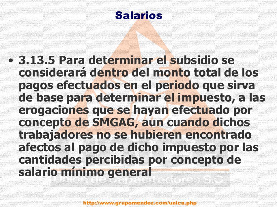 Salarios 3.13.5 Para determinar el subsidio se considerará dentro del monto total de los pagos efectuados en el periodo que sirva de base para determinar el impuesto, a las erogaciones que se hayan efectuado por concepto de SMGAG, aun cuando dichos trabajadores no se hubieren encontrado afectos al pago de dicho impuesto por las cantidades percibidas por concepto de salario mínimo general