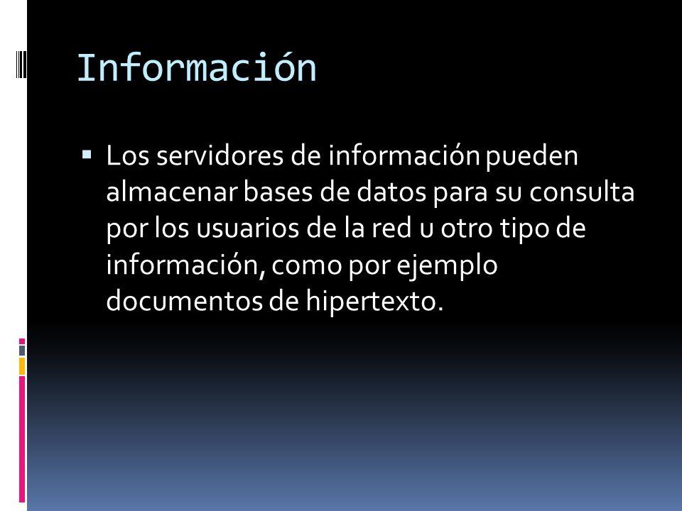 Información Los servidores de información pueden almacenar bases de datos para su consulta por los usuarios de la red u otro tipo de información, como por ejemplo documentos de hipertexto.