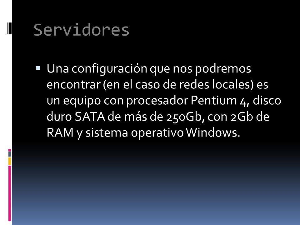 Servidores Una configuración que nos podremos encontrar (en el caso de redes locales) es un equipo con procesador Pentium 4, disco duro SATA de más de 250Gb, con 2Gb de RAM y sistema operativo Windows.