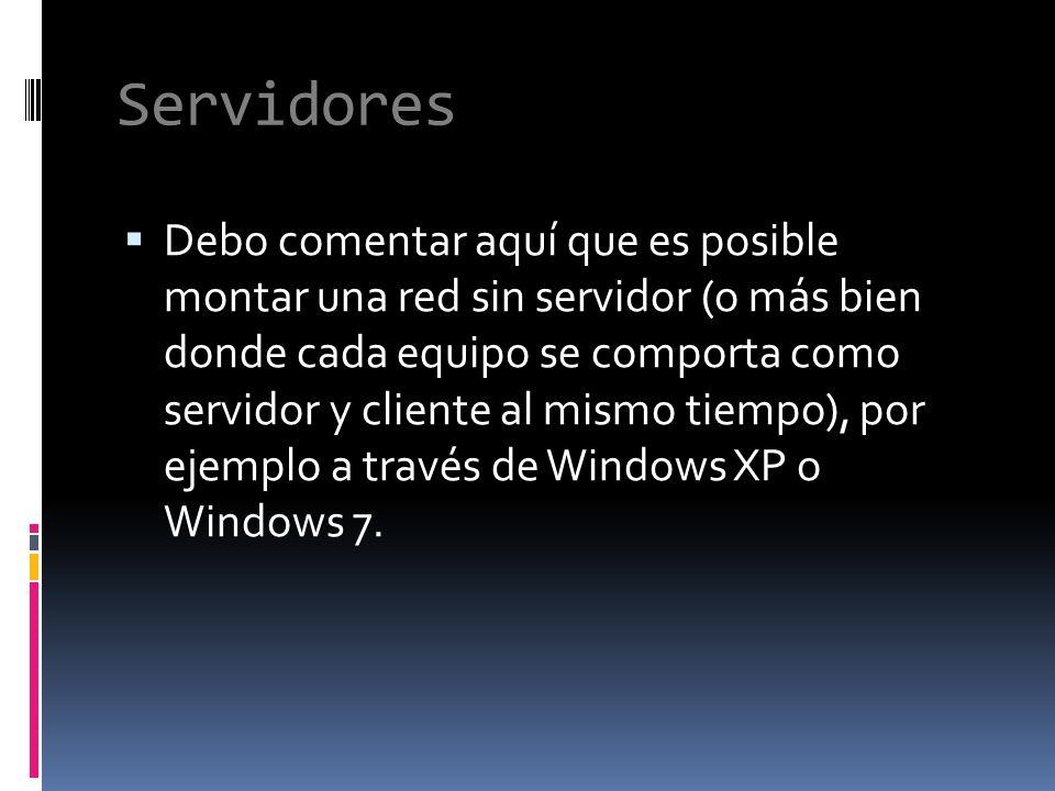 Servidores Debo comentar aquí que es posible montar una red sin servidor (o más bien donde cada equipo se comporta como servidor y cliente al mismo tiempo), por ejemplo a través de Windows XP o Windows 7.