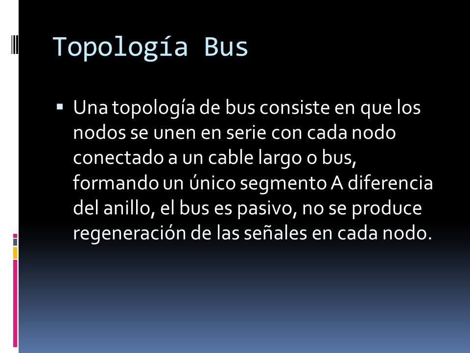 Topología Bus Una topología de bus consiste en que los nodos se unen en serie con cada nodo conectado a un cable largo o bus, formando un único segmento A diferencia del anillo, el bus es pasivo, no se produce regeneración de las señales en cada nodo.
