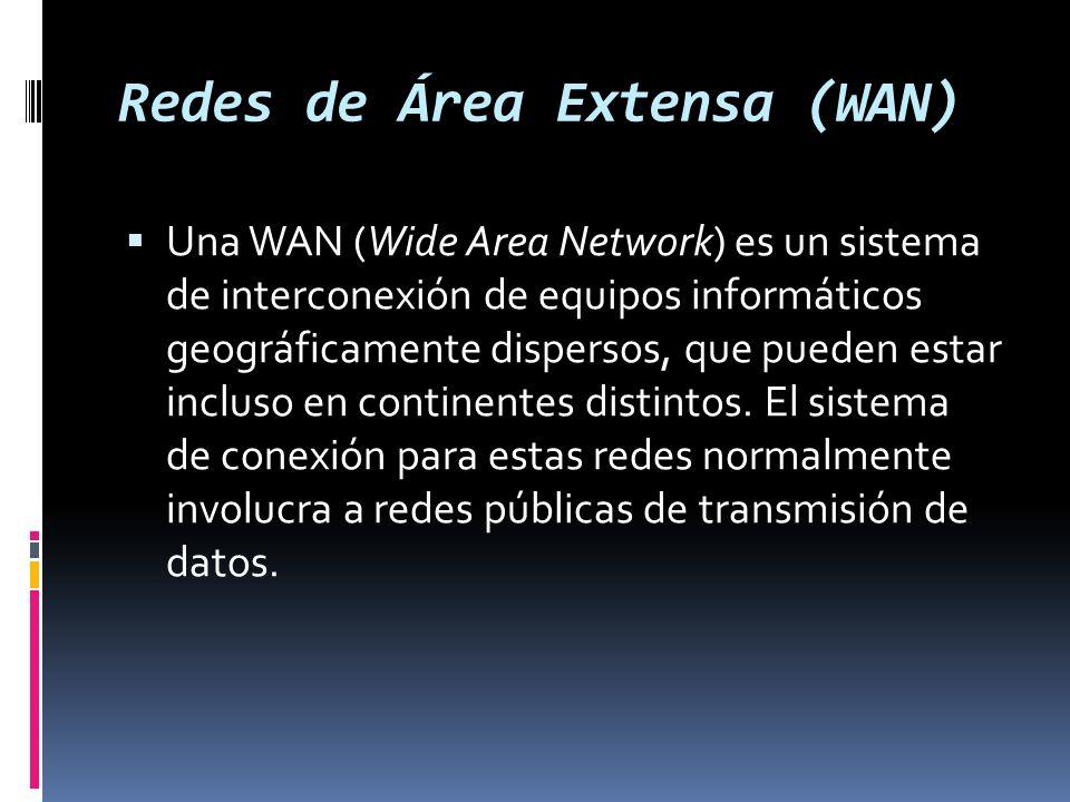 Redes de Área Extensa (WAN) Una WAN (Wide Area Network) es un sistema de interconexión de equipos informáticos geográficamente dispersos, que pueden estar incluso en continentes distintos.