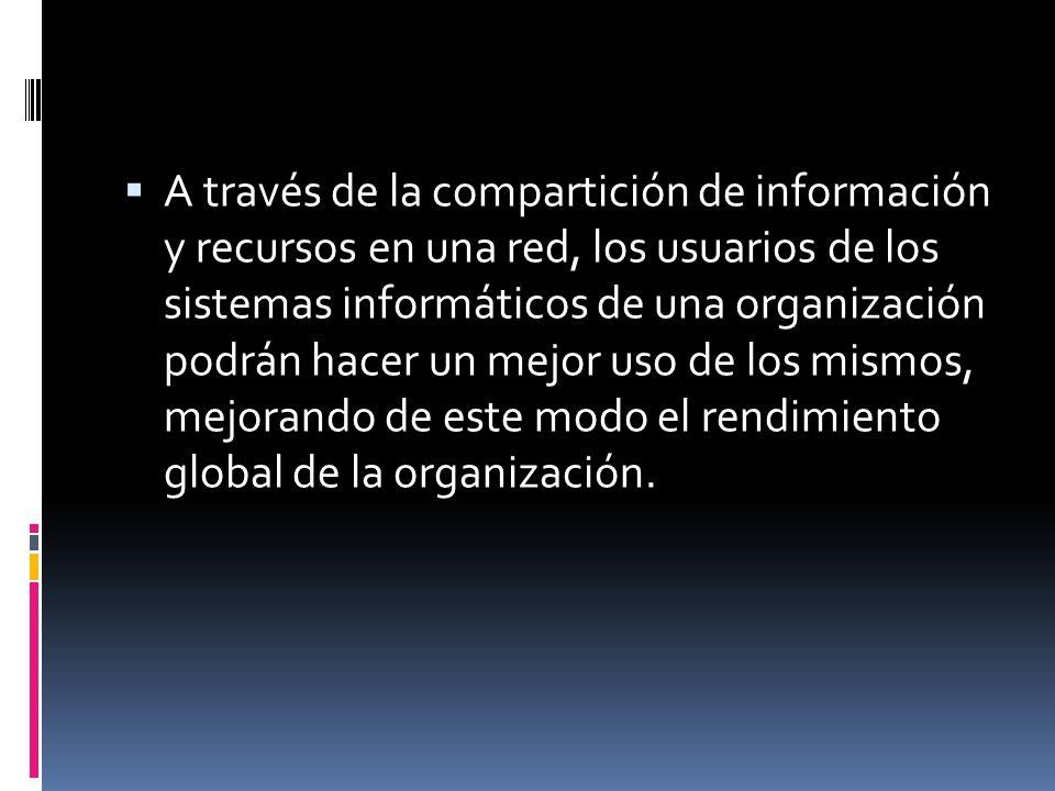 A través de la compartición de información y recursos en una red, los usuarios de los sistemas informáticos de una organización podrán hacer un mejor uso de los mismos, mejorando de este modo el rendimiento global de la organización.