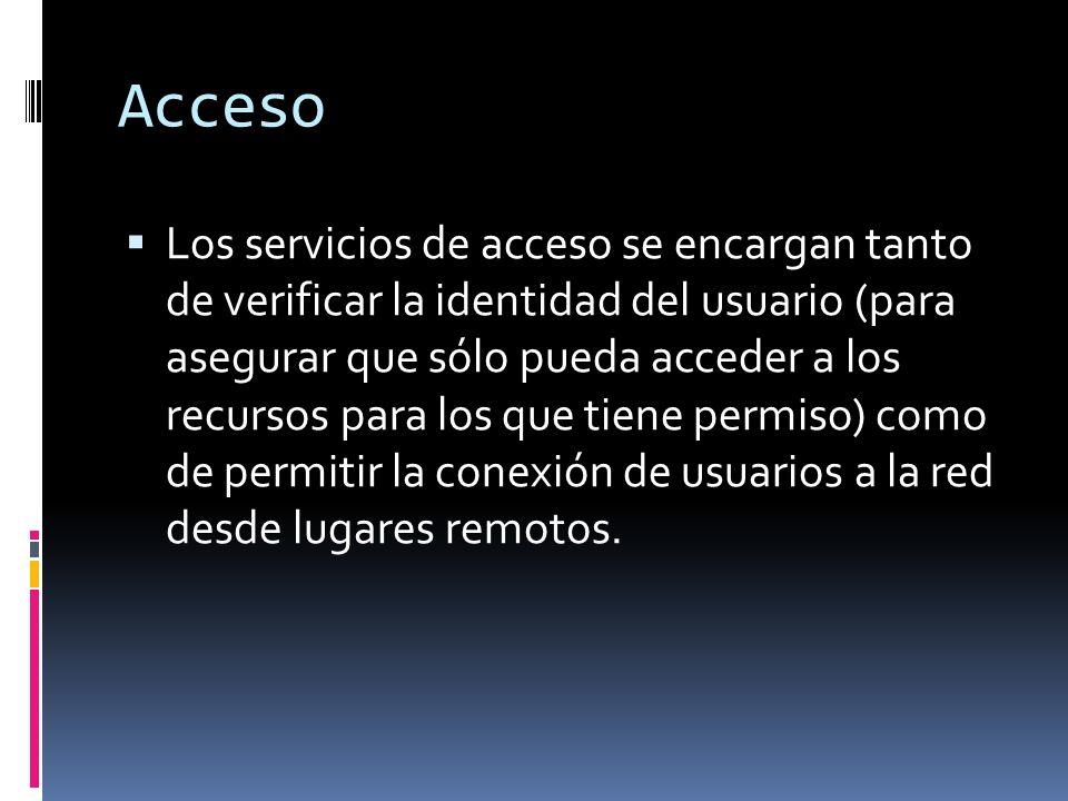 Acceso Los servicios de acceso se encargan tanto de verificar la identidad del usuario (para asegurar que sólo pueda acceder a los recursos para los que tiene permiso) como de permitir la conexión de usuarios a la red desde lugares remotos.