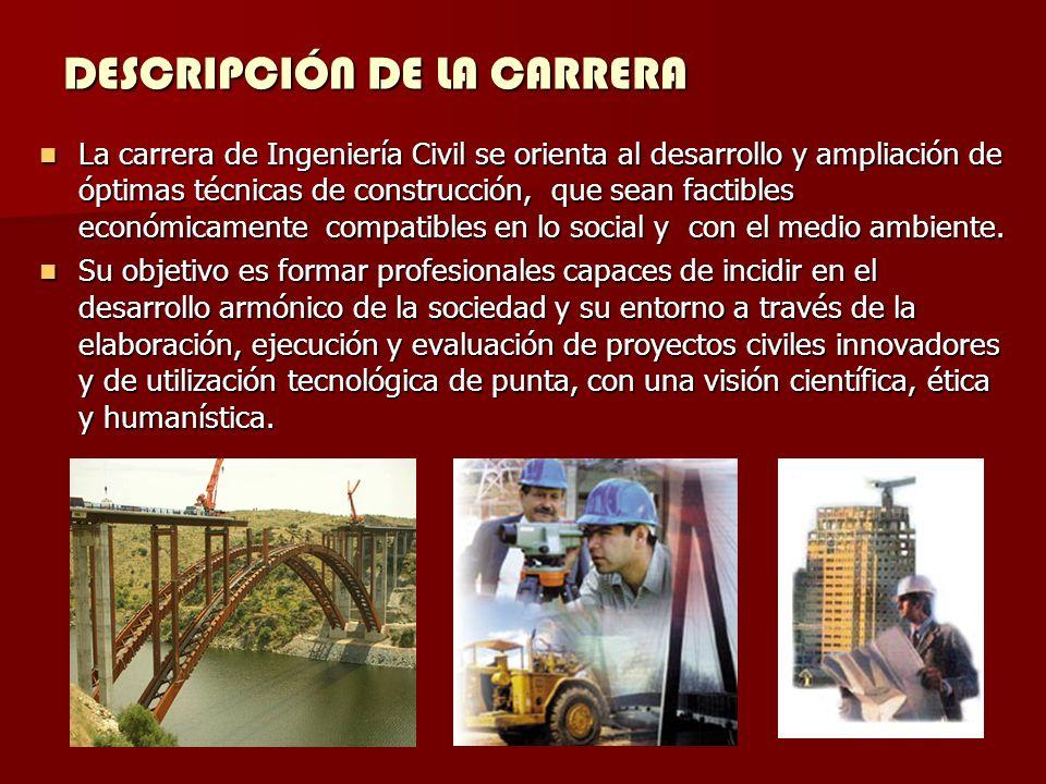 DESCRIPCIÓN DE LA CARRERA La carrera de Ingeniería Civil se orienta al desarrollo y ampliación de óptimas técnicas de construcción, que sean factibles económicamente compatibles en lo social y con el medio ambiente.