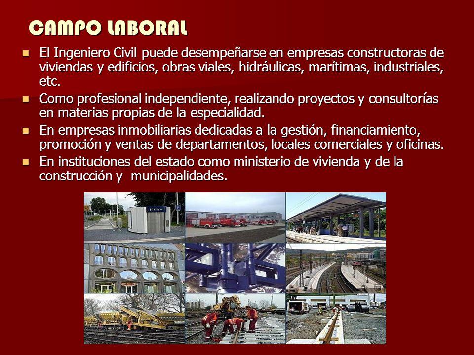 CAMPO LABORAL El Ingeniero Civil puede desempeñarse en empresas constructoras de viviendas y edificios, obras viales, hidráulicas, marítimas, industriales, etc.
