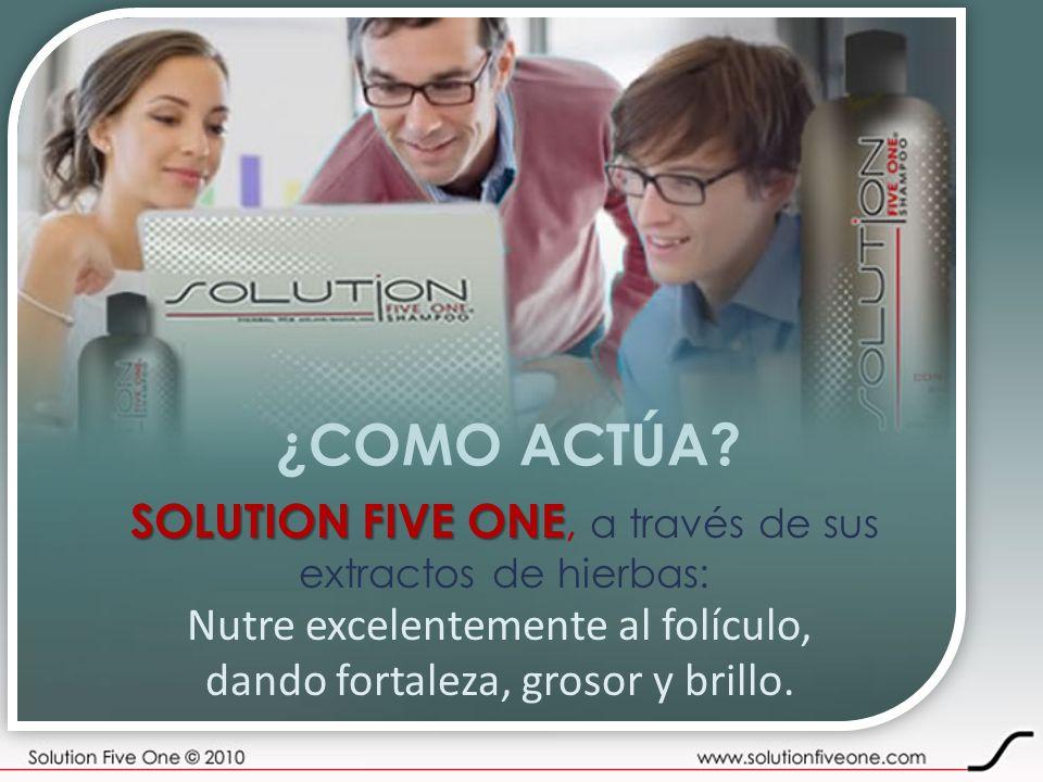 ¿COMO ACTÚA? SOLUTION FIVE ONE SOLUTION FIVE ONE, a través de sus extractos de hierbas: Nutre excelentemente al folículo, dando fortaleza, grosor y br