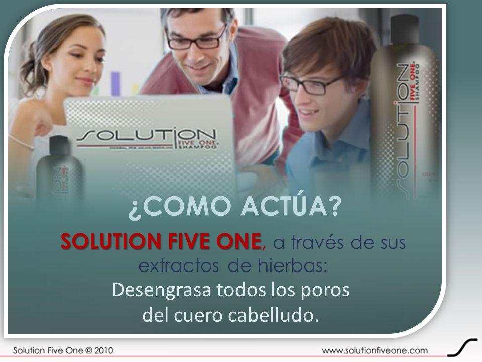 ¿COMO ACTÚA? SOLUTION FIVE ONE SOLUTION FIVE ONE, a través de sus extractos de hierbas: Desengrasa todos los poros del cuero cabelludo.