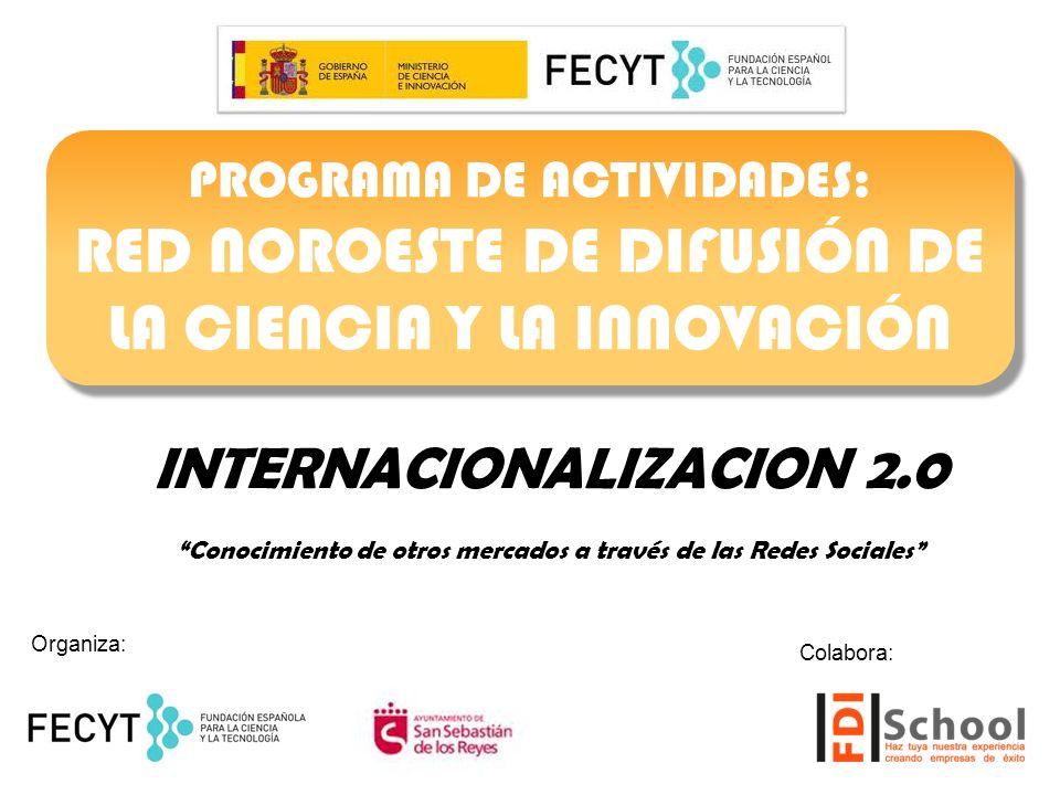 INTERNACIONALIZACION 2.0 Conocimiento de otros mercados a través de las Redes Sociales PROGRAMA DE ACTIVIDADES: RED NOROESTE DE DIFUSIÓN DE LA CIENCIA Y LA INNOVACIÓN PROGRAMA DE ACTIVIDADES: RED NOROESTE DE DIFUSIÓN DE LA CIENCIA Y LA INNOVACIÓN Organiza: Colabora: