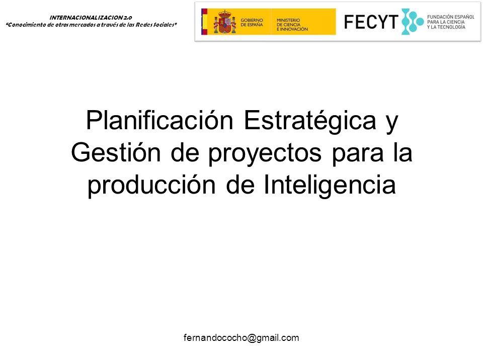 fernandococho@gmail.com Planificación Estratégica y Gestión de proyectos para la producción de Inteligencia INTERNACIONALIZACION 2.0 Conocimiento de otros mercados a través de las Redes Sociales