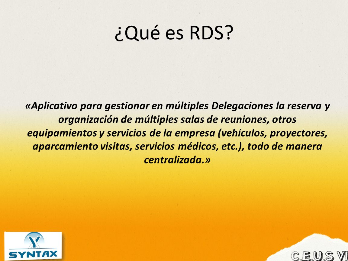 ¿Qué es RDS? «Aplicativo para gestionar en múltiples Delegaciones la reserva y organización de múltiples salas de reuniones, otros equipamientos y ser