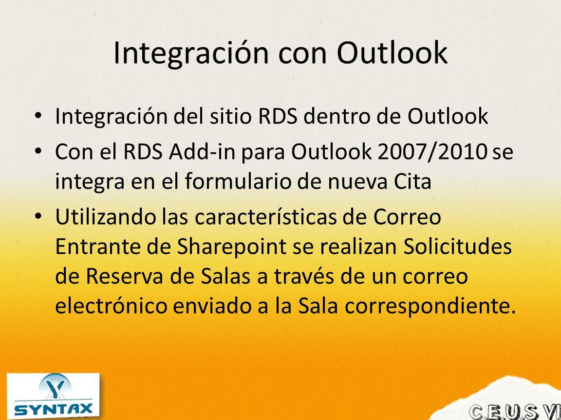Integración con Outlook Integración del sitio RDS dentro de Outlook Con el RDS Add-in para Outlook 2007/2010 se integra en el formulario de nueva Cita Utilizando las características de Correo Entrante de Sharepoint se realizan Solicitudes de Reserva de Salas a través de un correo electrónico enviado a la Sala correspondiente.
