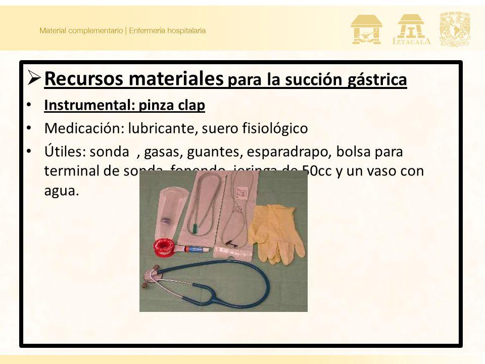 Recursos materiales para la succión gástrica Instrumental: pinza clap Medicación: lubricante, suero fisiológico Útiles: sonda, gasas, guantes, esparad