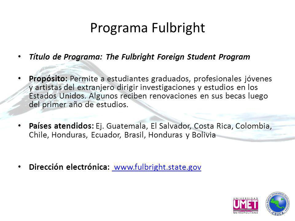 Programa Fulbright Título de Programa: The Fulbright Foreign Student Program Propósito: Permite a estudiantes graduados, profesionales jóvenes y artistas del extranjero dirigir investigaciones y estudios en los Estados Unidos.