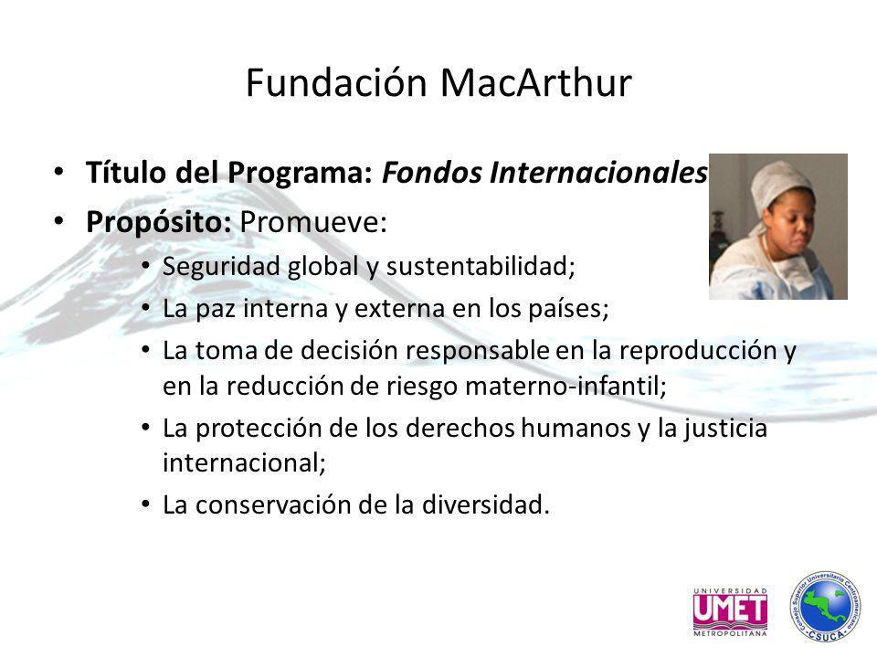 Fundación MacArthur Título del Programa: Fondos Internacionales Propósito: Promueve: Seguridad global y sustentabilidad; La paz interna y externa en los países; La toma de decisión responsable en la reproducción y en la reducción de riesgo materno-infantil; La protección de los derechos humanos y la justicia internacional; La conservación de la diversidad.