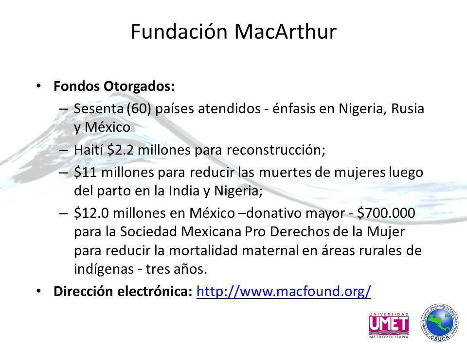 Fundación MacArthur Fondos Otorgados: – Sesenta (60) países atendidos - énfasis en Nigeria, Rusia y México – Haití $2.2 millones para reconstrucción; – $11 millones para reducir las muertes de mujeres luego del parto en la India y Nigeria; – $12.0 millones en México –donativo mayor - $700.000 para la Sociedad Mexicana Pro Derechos de la Mujer para reducir la mortalidad maternal en áreas rurales de indígenas - tres años.