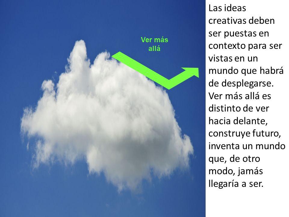 Las ideas creativas deben ser puestas en contexto para ser vistas en un mundo que habrá de desplegarse. Ver más allá es distinto de ver hacia delante,
