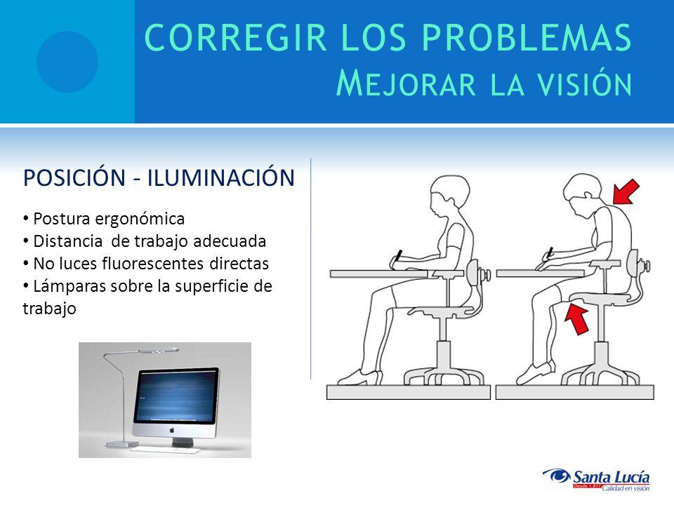 CORREGIR LOS PROBLEMAS M EJORAR LA VISIÓN POSICIÓN - ILUMINACIÓN Postura ergonómica Distancia de trabajo adecuada No luces fluorescentes directas Lámparas sobre la superficie de trabajo