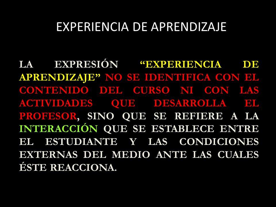 EXPERIENCIA DE APRENDIZAJE LA EXPRESIÓN EXPERIENCIA DE APRENDIZAJE NO SE IDENTIFICA CON EL CONTENIDO DEL CURSO NI CON LAS ACTIVIDADES QUE DESARROLLA EL PROFESOR, SINO QUE SE REFIERE A LA INTERACCIÓN QUE SE ESTABLECE ENTRE EL ESTUDIANTE Y LAS CONDICIONES EXTERNAS DEL MEDIO ANTE LAS CUALES ÉSTE REACCIONA.