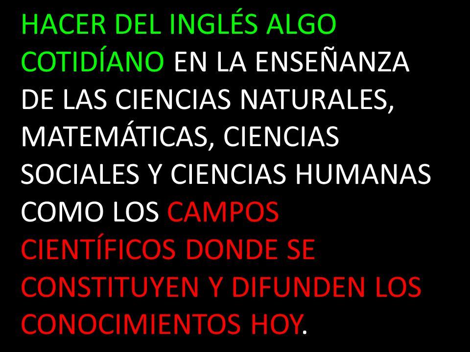 HACER DEL INGLÉS ALGO COTIDÍANO EN LA ENSEÑANZA DE LAS CIENCIAS NATURALES, MATEMÁTICAS, CIENCIAS SOCIALES Y CIENCIAS HUMANAS COMO LOS CAMPOS CIENTÍFICOS DONDE SE CONSTITUYEN Y DIFUNDEN LOS CONOCIMIENTOS HOY.