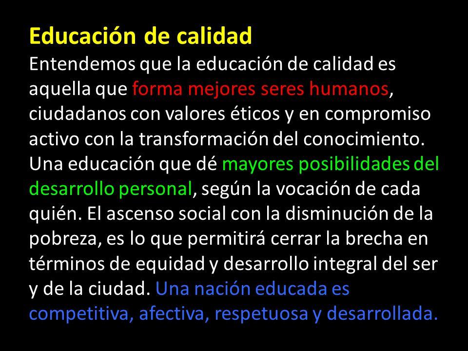 Educación de calidad Entendemos que la educación de calidad es aquella que forma mejores seres humanos, ciudadanos con valores éticos y en compromiso activo con la transformación del conocimiento.