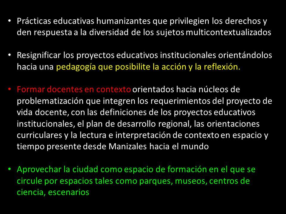 Prácticas educativas humanizantes que privilegien los derechos y den respuesta a la diversidad de los sujetos multicontextualizados Resignificar los proyectos educativos institucionales orientándolos hacia una pedagogía que posibilite la acción y la reflexión.