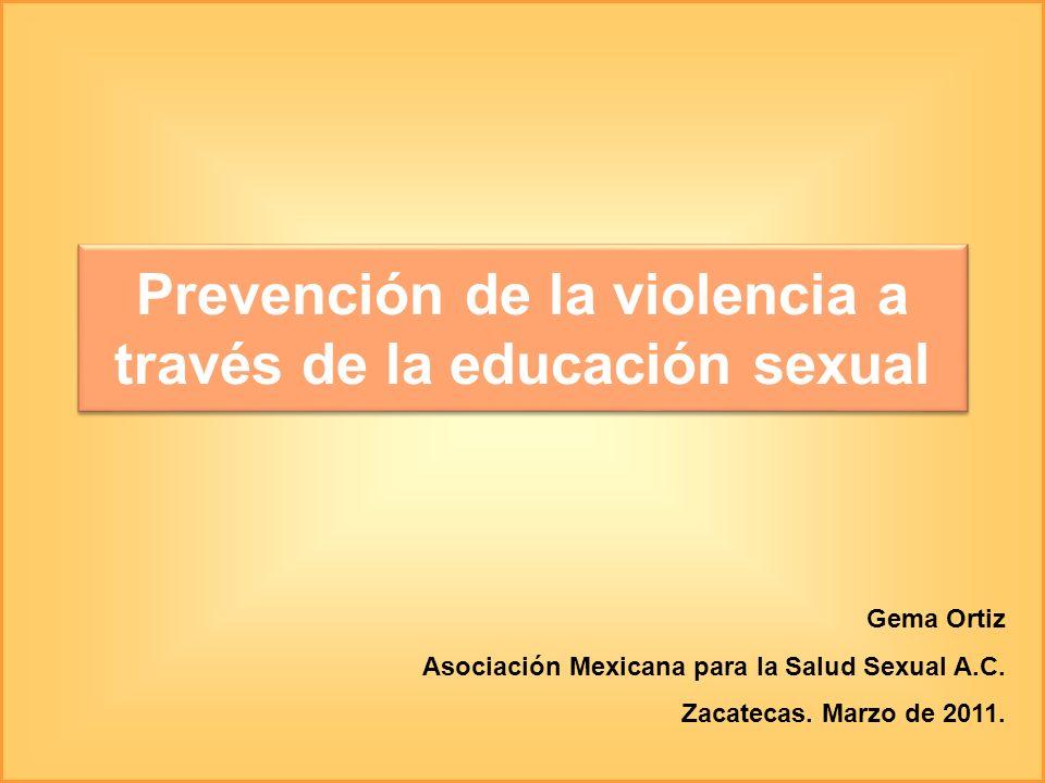 Prevención de la violencia a través de la educación sexual Gema Ortiz Asociación Mexicana para la Salud Sexual A.C. Zacatecas. Marzo de 2011.