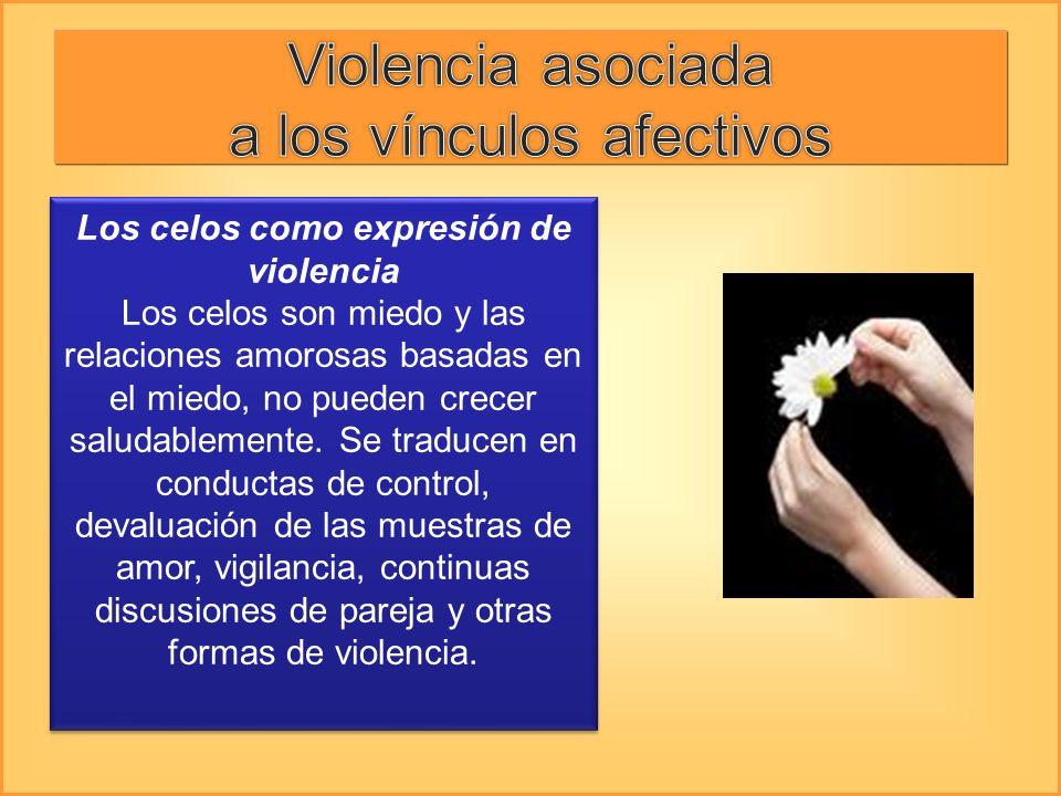 Los celos como expresión de violencia Los celos son miedo y las relaciones amorosas basadas en el miedo, no pueden crecer saludablemente. Se traducen