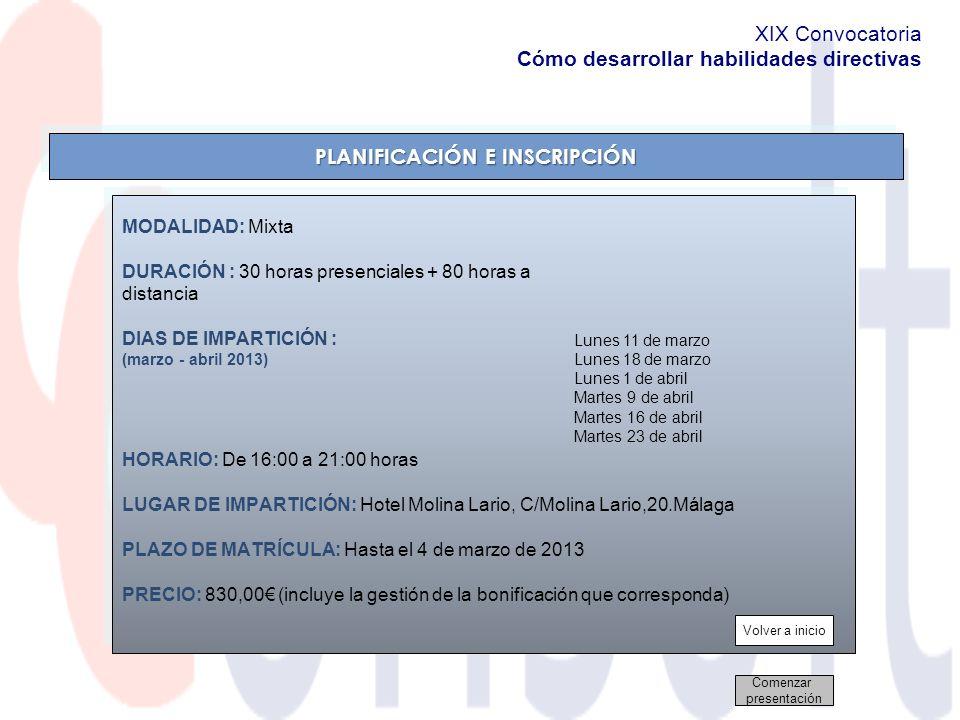 HORARIO: De 16:00 a 21:00 horas LUGAR DE IMPARTICIÓN: Hotel Molina Lario, C/Molina Lario,20.Málaga PLAZO DE MATRÍCULA: Hasta el 4 de marzo de 2013 PRECIO: 830,00 (incluye la gestión de la bonificación que corresponda) HORARIO: De 16:00 a 21:00 horas LUGAR DE IMPARTICIÓN: Hotel Molina Lario, C/Molina Lario,20.Málaga PLAZO DE MATRÍCULA: Hasta el 4 de marzo de 2013 PRECIO: 830,00 (incluye la gestión de la bonificación que corresponda) PLANIFICACIÓN E INSCRIPCIÓN Volver a inicio Comenzar presentación MODALIDAD: Mixta DURACIÓN : 30 horas presenciales + 80 horas a distancia DIAS DE IMPARTICIÓN : (marzo - abril 2013) Lunes 11 de marzo Lunes 18 de marzo Lunes 1 de abril Martes 9 de abril Martes 16 de abril Martes 23 de abril XIX Convocatoria Cómo desarrollar habilidades directivas