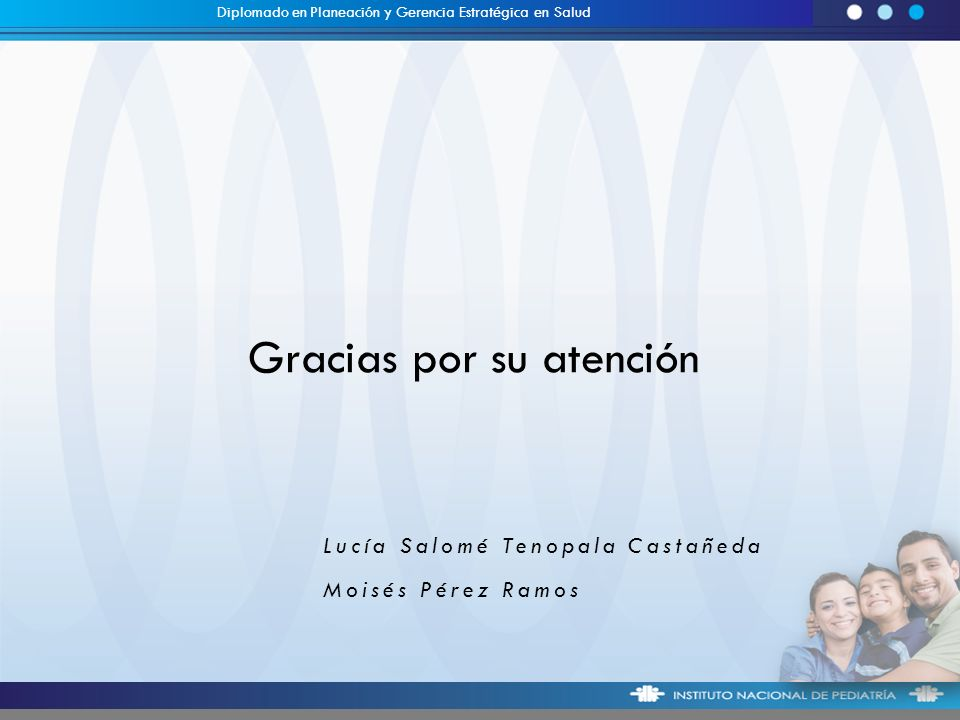 Gracias por su atención Lucía Salomé Tenopala Castañeda Moisés Pérez Ramos Diplomado en Planeación y Gerencia Estratégica en Salud